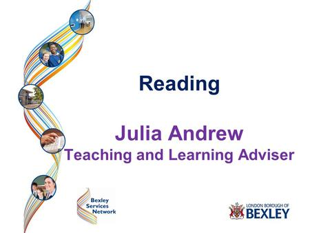 Bexley Early Years Advisory Team Reading Julia Andrew Teaching and Learning Adviser.