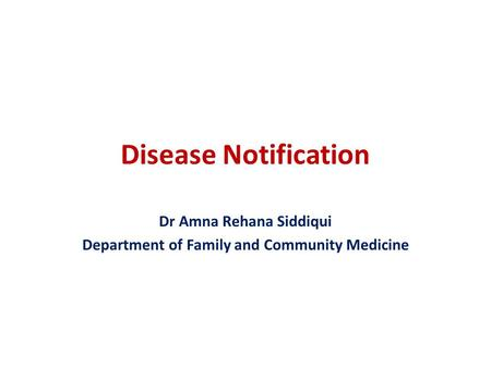 Disease Notification Dr Amna Rehana Siddiqui Department of Family and Community Medicine.