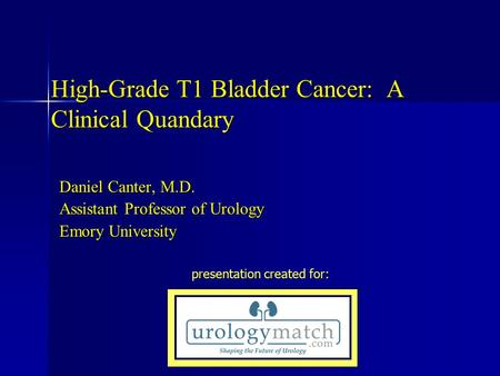 High-Grade T1 Bladder Cancer: A Clinical Quandary Daniel Canter, M.D. Assistant Professor of Urology Emory University presentation created for: