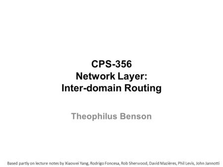 CPS-356 Network Layer: Inter-domain Routing Based partly on lecture notes by Xiaowei Yang, Rodrigo Foncesa, Rob Sherwood, David Mazières, Phil Levis, John.