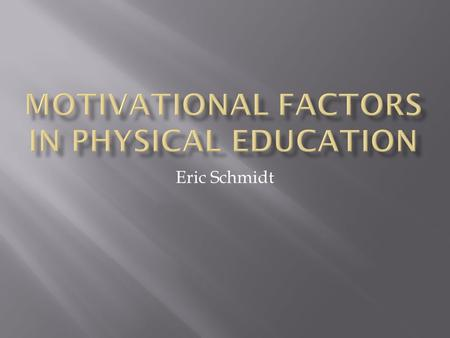 Eric Schmidt.  Motivation is a big part of physical education  Motivation can lead to participation  Participation is the ultimate goal  Participation=healthier.