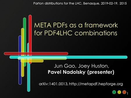 1 META PDFs as a framework for PDF4LHC combinations Jun Gao, Joey Huston, Pavel Nadolsky (presenter) arXiv:1401.0013,  Parton.