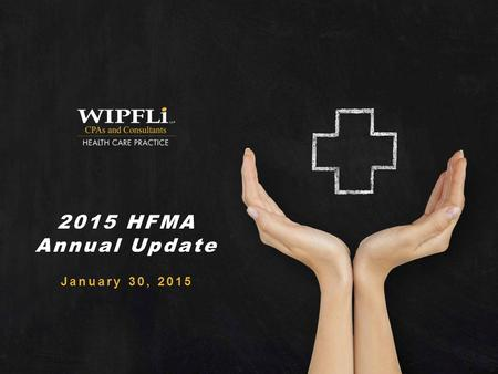 © Wipfli LLP 2015 HFMA Annual Update January 30, 2015.