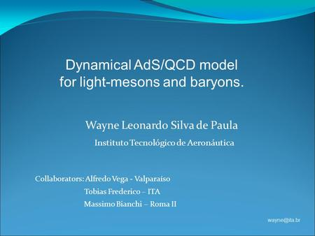 Wayne Leonardo Silva de Paula Instituto Tecnológico de Aeronáutica Dynamical AdS/QCD model for light-mesons and baryons. Collaborators: Alfredo.