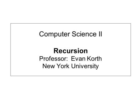 Computer Science II Recursion Professor: Evan Korth New York University.