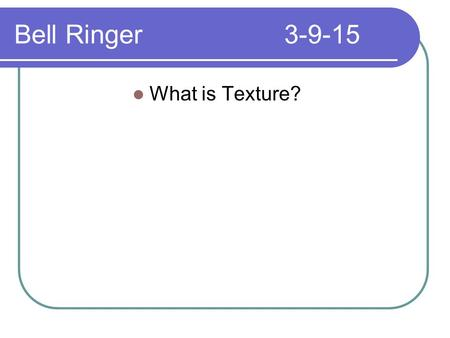 Bell Ringer3-9-15 What is Texture?. Bell Ringer3-10-15 What are the two types of texture?