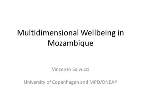 Multidimensional Wellbeing in Mozambique Vincenzo Salvucci University of Copenhagen and MPD/DNEAP.