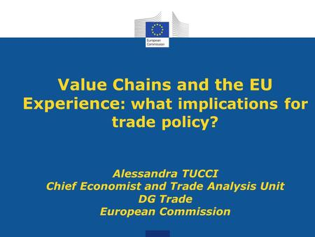 Value Chains and the EU Experience : what implications for trade policy? Alessandra TUCCI Chief Economist and Trade Analysis Unit DG Trade European Commission.