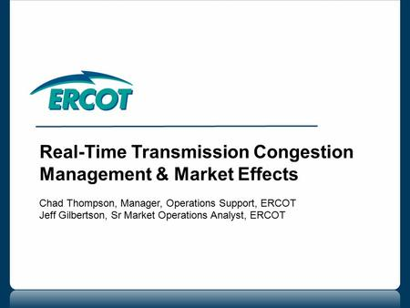 Real-Time Transmission Congestion Management & Market Effects Chad Thompson, Manager, Operations Support, ERCOT Jeff Gilbertson, Sr Market Operations Analyst,