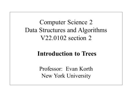 Computer Science 2 Data Structures and Algorithms V22.0102 section 2 Introduction to Trees Professor: Evan Korth New York University.