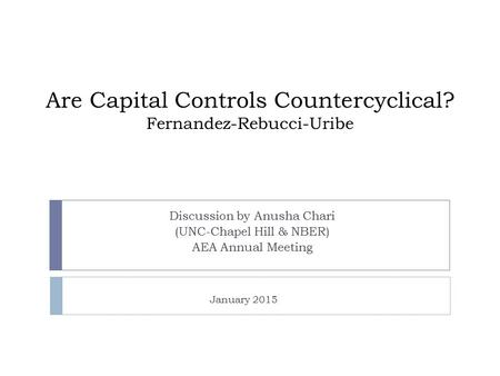 Are Capital Controls Countercyclical? Fernandez-Rebucci-Uribe Discussion by Anusha Chari (UNC-Chapel Hill & NBER) AEA Annual Meeting January 2015.
