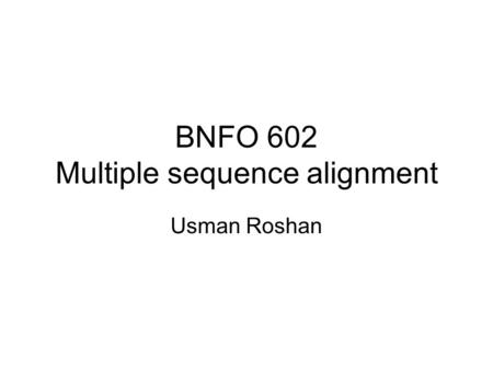 BNFO 602 Multiple sequence alignment Usman Roshan.