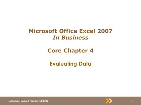 In Business Series © Prentice Hall 2007 1 Microsoft Office Excel 2007 In Business Core Chapter 4 Evaluating Data.