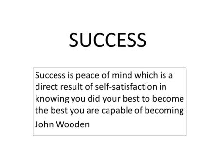 SUCCESS Success is peace of mind which is a direct result of self-satisfaction in knowing you did your best to become the best you are capable of becoming.