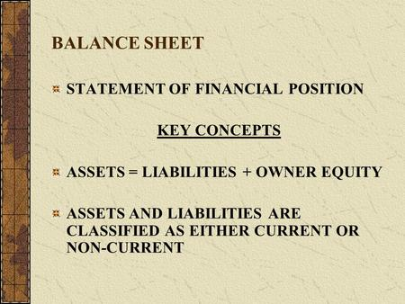 BALANCE SHEET STATEMENT OF FINANCIAL POSITION KEY CONCEPTS ASSETS = LIABILITIES + OWNER EQUITY ASSETS AND LIABILITIES ARE CLASSIFIED AS EITHER CURRENT.