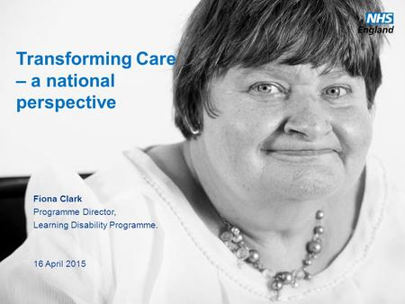 Www.england.nhs.uk Transforming Care – a national perspective Fiona Clark Programme Director, Learning Disability Programme. 16 April 2015.