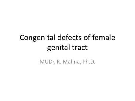 Congenital defects of female genital tract MUDr. R. Malina, Ph.D.