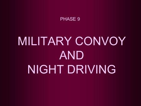 MILITARY CONVOY AND NIGHT DRIVING PHASE 9. TOPICS TO BE COVERED CONVOY DEFINITION ELEMENTS OF A MARCH COLUMN CONVOY IDENTIFICATION CHECK POINTS, HALTS,