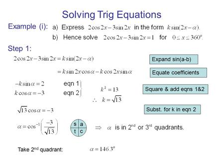 Solving Trig Equations Example (i): Step 1: Expand sin(a-b) Equate coefficients Square & add eqns 1&2 Subst. for k in eqn 2 c a s t Take 2 nd quadrant: