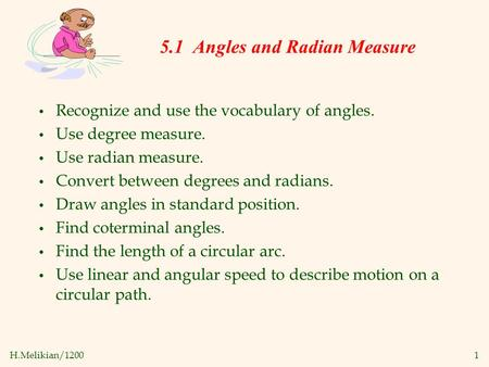 H.Melikian/12001 Recognize and use the vocabulary of angles. Use degree measure. Use radian measure. Convert between degrees and radians. Draw angles in.