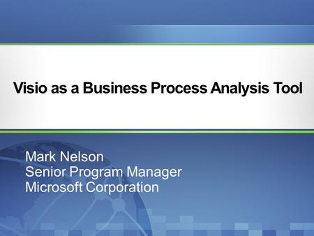 Visio as a Business Process Analysis Tool Mark Nelson Senior Program Manager Microsoft Corporation.