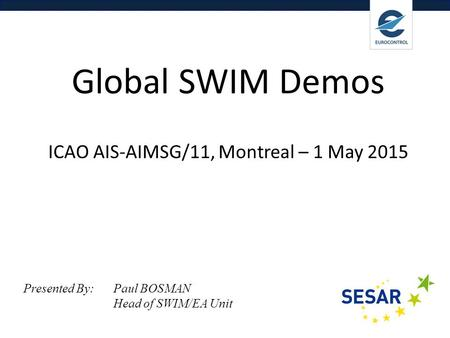 Delivering Digital Services Global SWIM Demos ICAO AIS-AIMSG/11, Montreal – 1 May 2015 Presented By: Paul BOSMAN Head of SWIM/EA Unit.