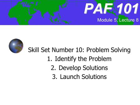 PAF101 PAF 101 Skill Set Number 10: Problem Solving 1.Identify the Problem 2.Develop Solutions 3.Launch Solutions Module 5, Lecture 8.