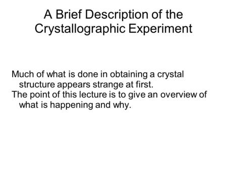A Brief Description of the Crystallographic Experiment Much of what is done in obtaining a crystal structure appears strange at first. The point of this.