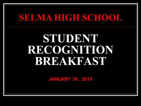 STUDENT RECOGNITION BREAKFAST JANUARY 30, 2015 SELMA HIGH SCHOOL.
