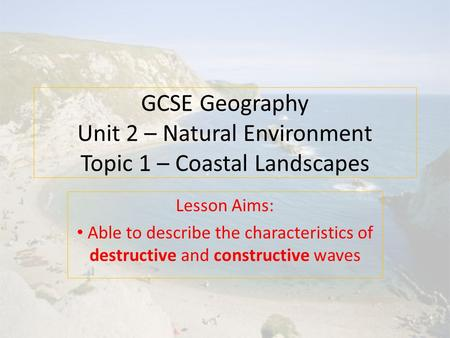 GCSE Geography Unit 2 – Natural Environment Topic 1 – Coastal Landscapes Lesson Aims: Able to describe the characteristics of destructive and constructive.