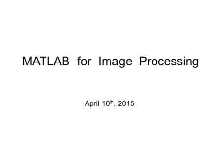 MATLAB for Image Processing April 10 th, 2015. Outline Introduction to MATLAB –Basics & Examples Image Processing with MATLAB –Basics & Examples.