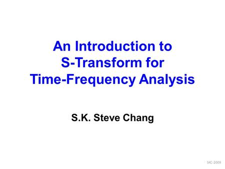 An Introduction to S-Transform for Time-Frequency Analysis S.K. Steve Chang SKC-2009.