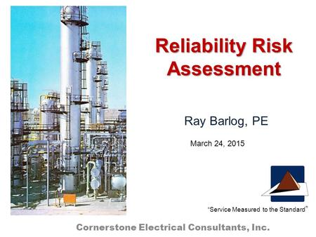 "Reliability Risk Assessment Ray Barlog, PE Cornerstone Electrical Consultants, Inc. ""Service Measured to the Standard "" March 24, 2015."