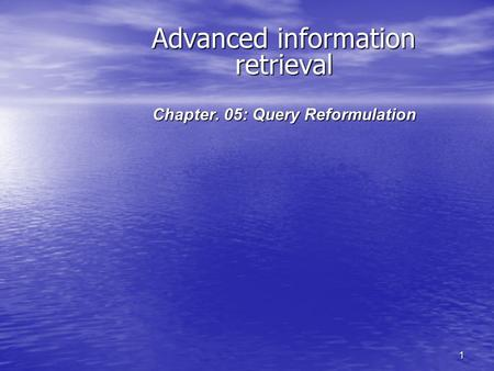 1 Advanced information retrieval Chapter. 05: Query Reformulation.