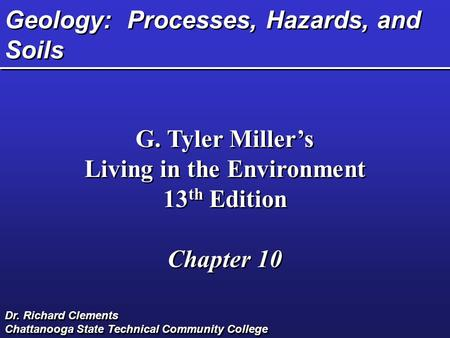 Geology: Processes, Hazards, and Soils G. Tyler Miller's Living in the Environment 13 th Edition Chapter 10 G. Tyler Miller's Living in the Environment.