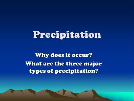 Precipitation Why does it occur? What are the three major types of precipitation?