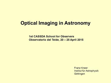 Optical Imaging in Astronomy 1st CASSDA School for Observers Observatorio del Teide, 20 – 25 April 2015 Franz Kneer Institut für Astrophysik Göttingen.