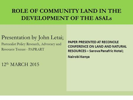 ROLE OF COMMUNITY LAND IN THE DEVELOPMENT OF THE ASALs Presentation by John Letai; Pastoralist Policy Research, Advocacy and Resource Tenure - PAPRART.