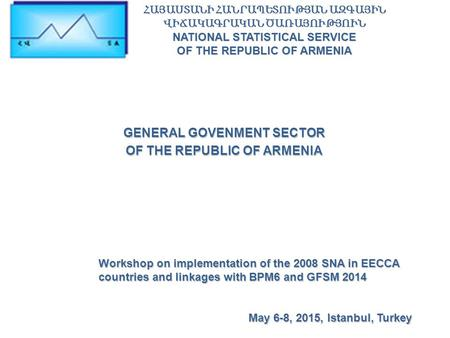 GENERAL GOVENMENT SECTOR OF THE REPUBLIC OF ARMENIA Workshop on implementation of the 2008 SNA in EECCA countries and linkages with BPM6 and GFSM 2014.