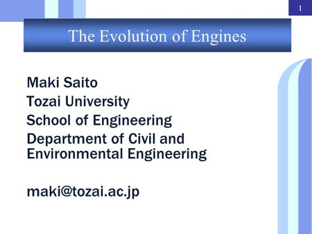 1 The Evolution of Engines Maki Saito Tozai University School of Engineering Department of Civil and Environmental Engineering