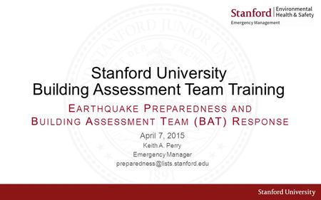 Stanford University Building Assessment Team Training April 7, 2015 Keith A. Perry Emergency Manager E ARTHQUAKE P REPAREDNESS.
