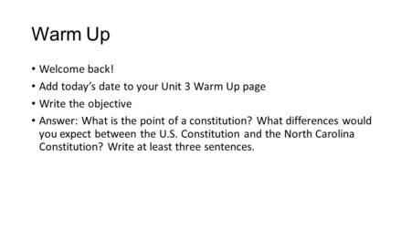 Warm Up Welcome back! Add today's date to your Unit 3 Warm Up page Write the objective Answer: What is the point of a constitution? What differences would.