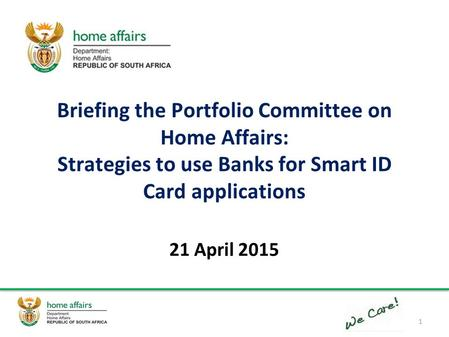Briefing the Portfolio Committee on Home Affairs: Strategies to use Banks for Smart ID Card applications 21 April 2015 1.