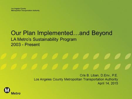 Our Plan Implemented…and Beyond LA Metro's Sustainability Program 2003 - Present Cris B. Liban, D.Env., P.E. Los Angeles County Metropolitan Transportation.