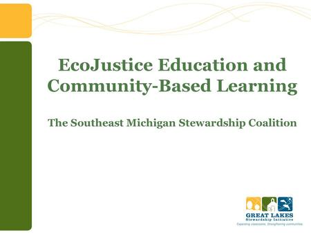 EcoJustice Education and Community-Based Learning The Southeast Michigan Stewardship Coalition.