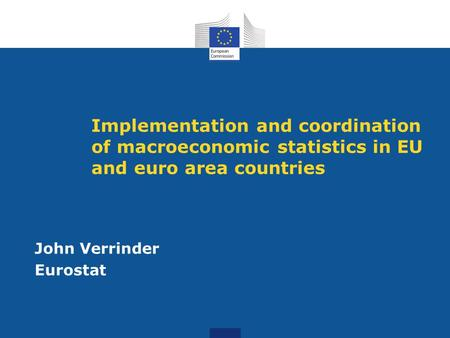 Implementation and coordination of macroeconomic statistics in EU and euro area countries John Verrinder Eurostat.