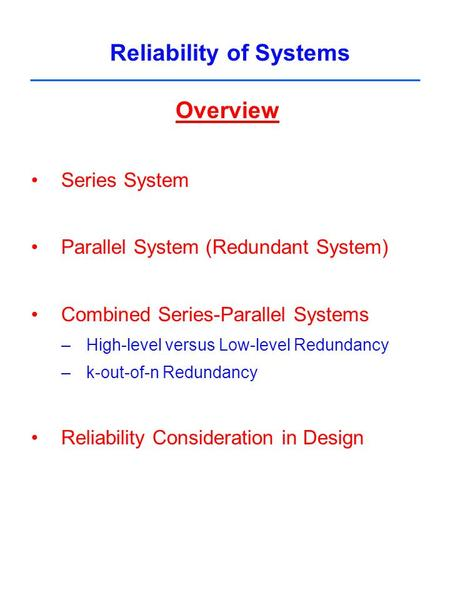 Reliability of Systems Overview Series System Parallel System (Redundant System) Combined Series-Parallel Systems –High-level versus Low-level Redundancy.