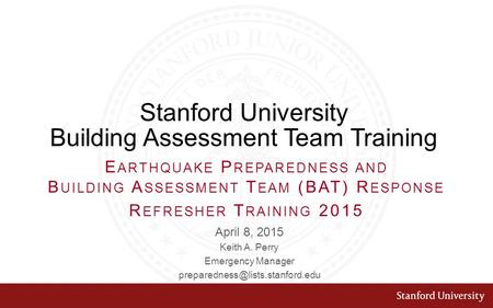 Stanford University Building Assessment Team Training April 8, 2015 Keith A. Perry Emergency Manager E ARTHQUAKE P REPAREDNESS.