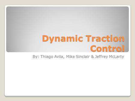 Dynamic Traction Control By: Thiago Avila, Mike Sinclair & Jeffrey McLarty.