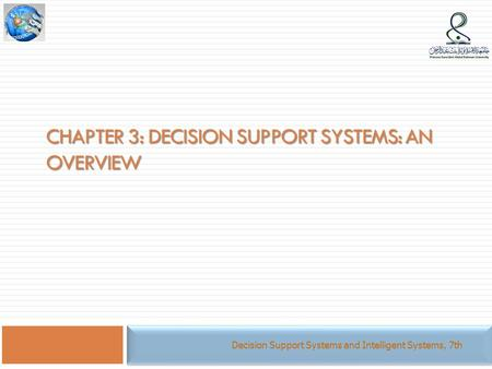 CHAPTER 3: DECISION SUPPORT SYSTEMS: AN OVERVIEW Decision Support Systems and Intelligent Systems, 7th.